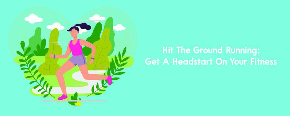 4. Hit The Ground Running- Get A Headstart On Your Fitness